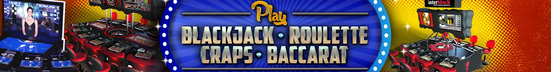 Banner. Play blackjack, roulette, craps and baccarat.